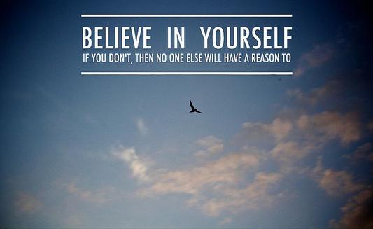 Hãy tin tưởng vào bản thân, nếu bạn không tin mình thì chẳng ai có thể tin bạn